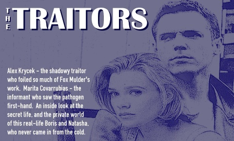 The Traitors.  Alex Krycek - the turncoat who foiled so much of Agent Mulder's work.  Marita Covarrubias - the mysterious informant who saw the pathogen first-hand.  A look into the secret life, and the private world of this modern-day Boris and Natasha, who never came in from the cold.